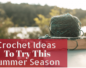 Crochet Ideas To Try This Summer Season
